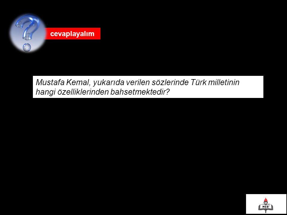 6 cevaplayalım Mustafa Kemal, yukarıda verilen sözlerinde Türk milletinin hangi özelliklerinden bahsetmektedir?