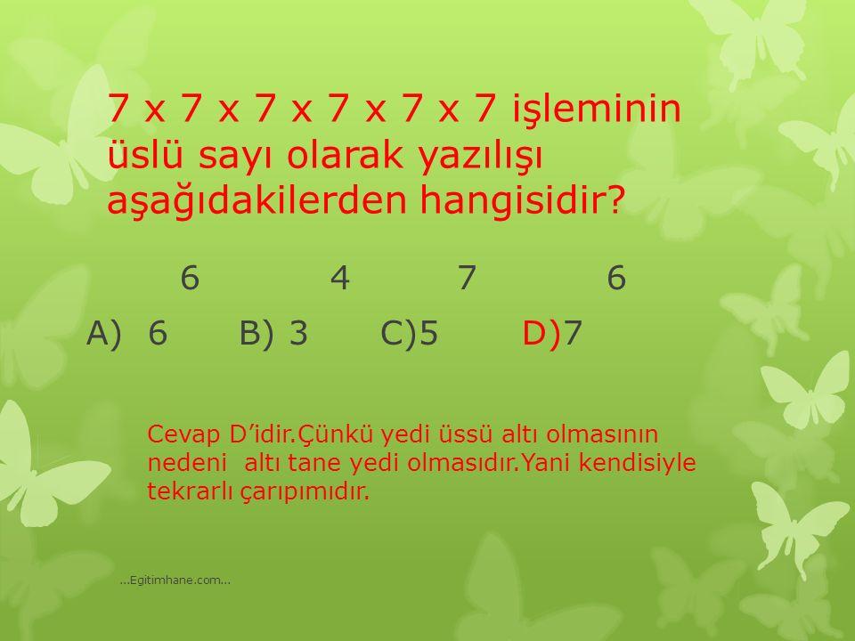 7 x 7 x 7 x 7 x 7 x 7 işleminin üslü sayı olarak yazılışı aşağıdakilerden hangisidir? 6 4 7 6 A) 6 B) 3 C)5 D)7 Cevap D'idir.Çünkü yedi üssü altı olma