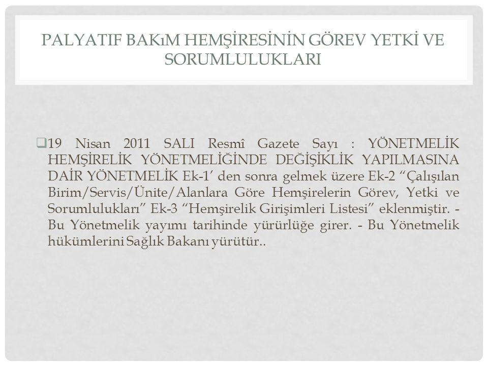PALYATIF BAKıM HEMŞİRESİNİN GÖREV YETKİ VE SORUMLULUKLARI  19 Nisan 2011 SALI Resmî Gazete Sayı : YÖNETMELİK HEMŞİRELİK YÖNETMELİĞİNDE DEĞİŞİKLİK YAPILMASINA DAİR YÖNETMELİK Ek-1' den sonra gelmek üzere Ek-2 Çalışılan Birim/Servis/Ünite/Alanlara Göre Hemşirelerin Görev, Yetki ve Sorumlulukları Ek-3 Hemşirelik Girişimleri Listesi eklenmiştir.