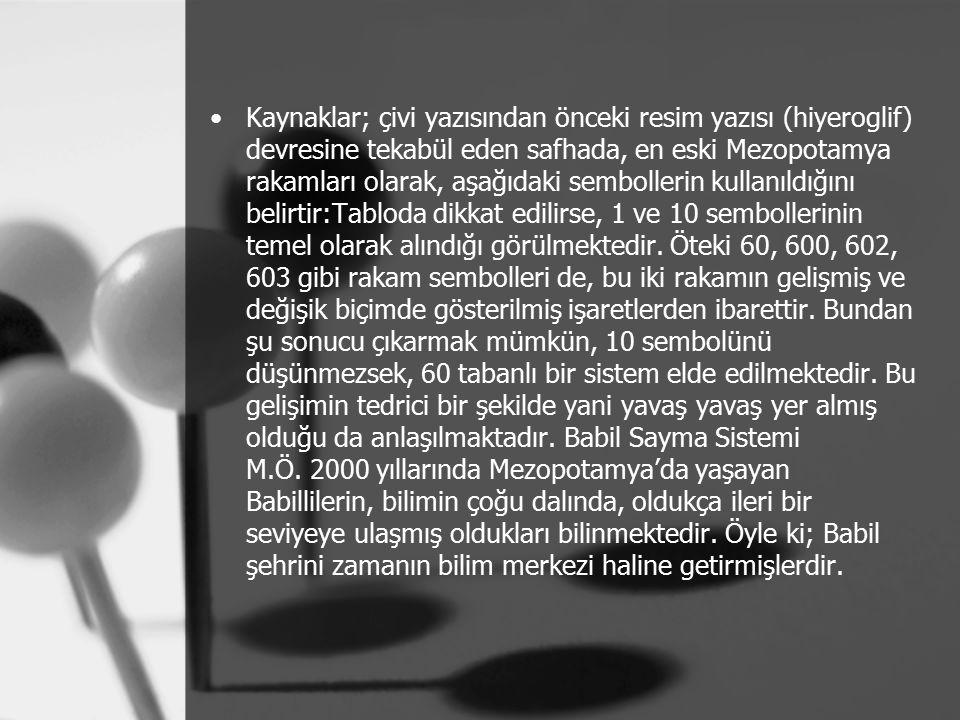 Kaynaklar; çivi yazısından önceki resim yazısı (hiyeroglif) devresine tekabül eden safhada, en eski Mezopotamya rakamları olarak, aşağıdaki sembollerin kullanıldığını belirtir:Tabloda dikkat edilirse, 1 ve 10 sembollerinin temel olarak alındığı görülmektedir.