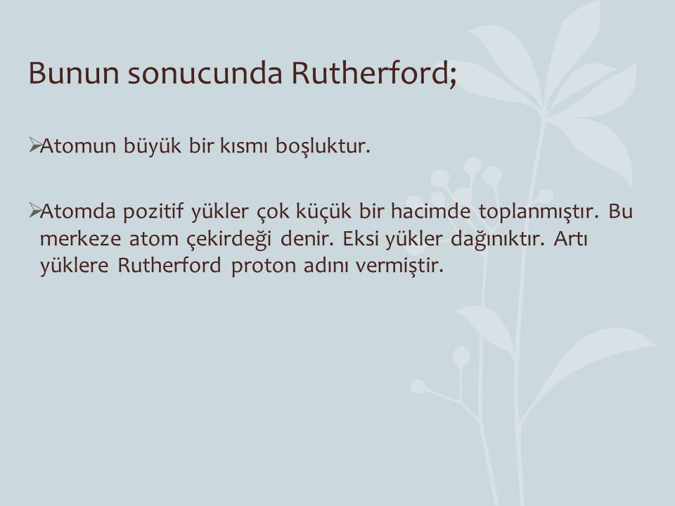 Bunun sonucunda Rutherford;  Atomun büyük bir kısmı boşluktur.  Atomda pozitif yükler çok küçük bir hacimde toplanmıştır. Bu merkeze atom çekirdeği