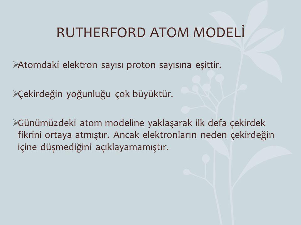 RUTHERFORD ATOM MODELİ  Atomdaki elektron sayısı proton sayısına eşittir.  Çekirdeğin yoğunluğu çok büyüktür.  Günümüzdeki atom modeline yaklaşarak