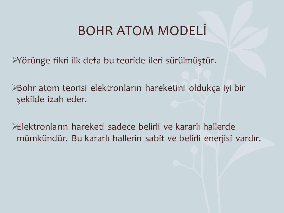 BOHR ATOM MODELİ  Yörünge fikri ilk defa bu teoride ileri sürülmüştür.  Bohr atom teorisi elektronların hareketini oldukça iyi bir şekilde izah eder