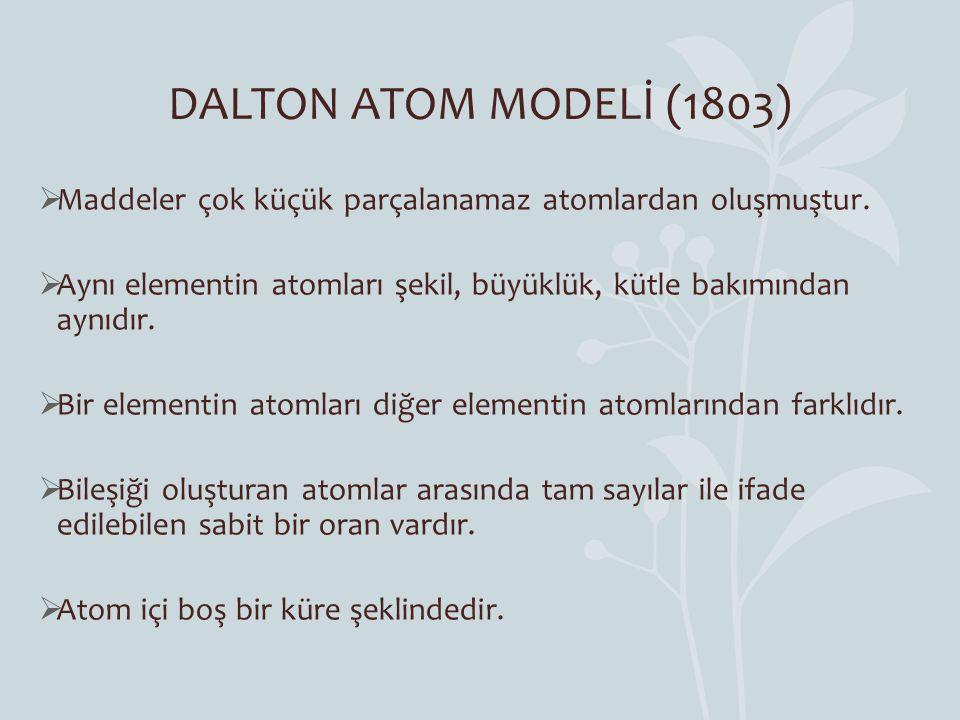 DALTON ATOM MODELİ (1803)  Maddeler çok küçük parçalanamaz atomlardan oluşmuştur.  Aynı elementin atomları şekil, büyüklük, kütle bakımından aynıdır