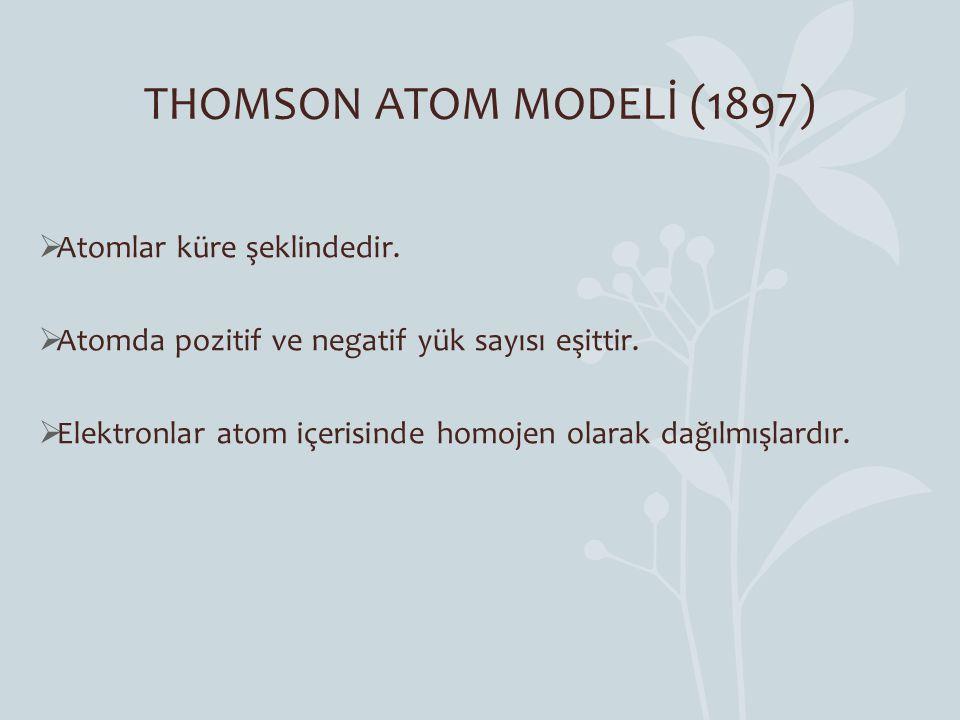 THOMSON ATOM MODELİ (1897)  Atomlar küre şeklindedir.  Atomda pozitif ve negatif yük sayısı eşittir.  Elektronlar atom içerisinde homojen olarak da