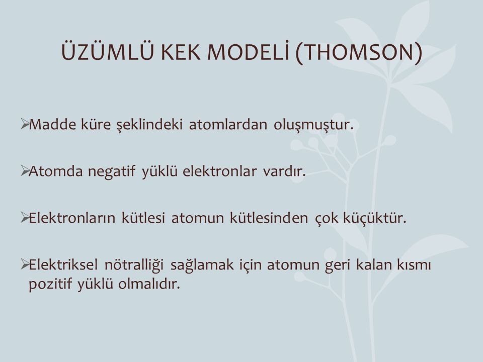 ÜZÜMLÜ KEK MODELİ (THOMSON)  Madde küre şeklindeki atomlardan oluşmuştur.  Atomda negatif yüklü elektronlar vardır.  Elektronların kütlesi atomun k