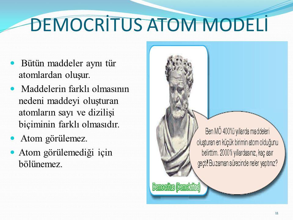 DEMOCRİTUS ATOM MODELİ Bütün maddeler aynı tür atomlardan oluşur. Maddelerin farklı olmasının nedeni maddeyi oluşturan atomların sayı ve dizilişi biçi
