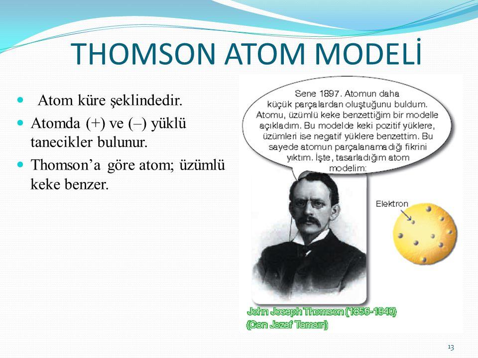 THOMSON ATOM MODELİ Atom küre şeklindedir. Atomda (+) ve (–) yüklü tanecikler bulunur. Thomson'a göre atom; üzümlü keke benzer. 13