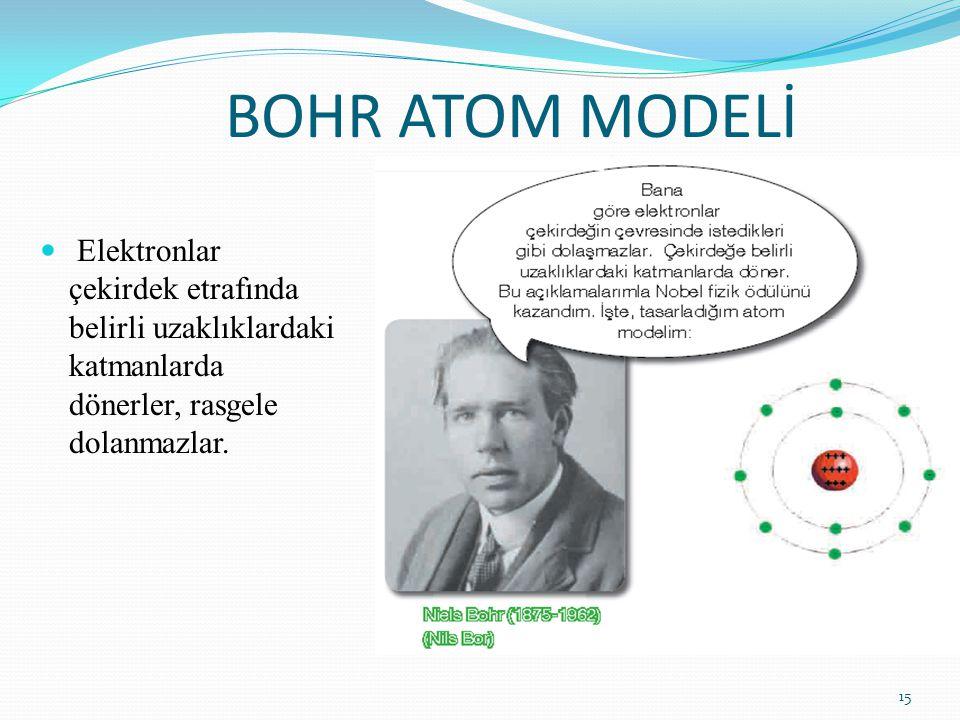 BOHR ATOM MODELİ Elektronlar çekirdek etrafında belirli uzaklıklardaki katmanlarda dönerler, rasgele dolanmazlar. 15