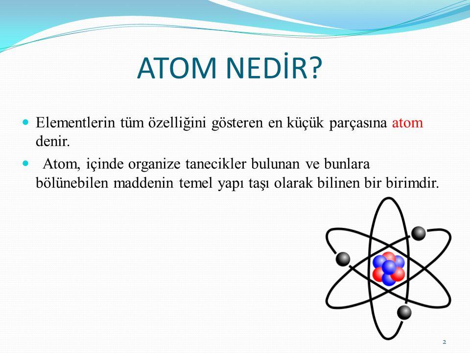 ATOM NEDİR? Elementlerin tüm özelliğini gösteren en küçük parçasına atom denir. Atom, içinde organize tanecikler bulunan ve bunlara bölünebilen madden