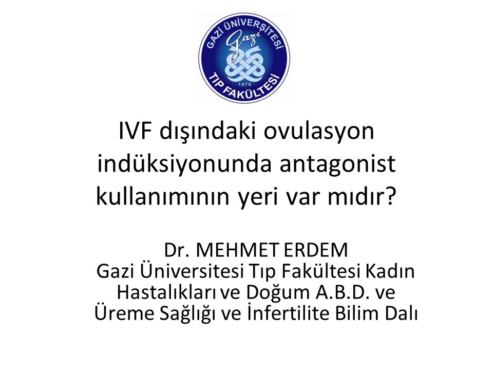IVF dışındaki ovulasyon indüksiyonunda antagonist kullanımının yeri var mıdır? Dr. MEHMET ERDEM Gazi Üniversitesi Tıp Fakültesi Kadın Hastalıkları ve