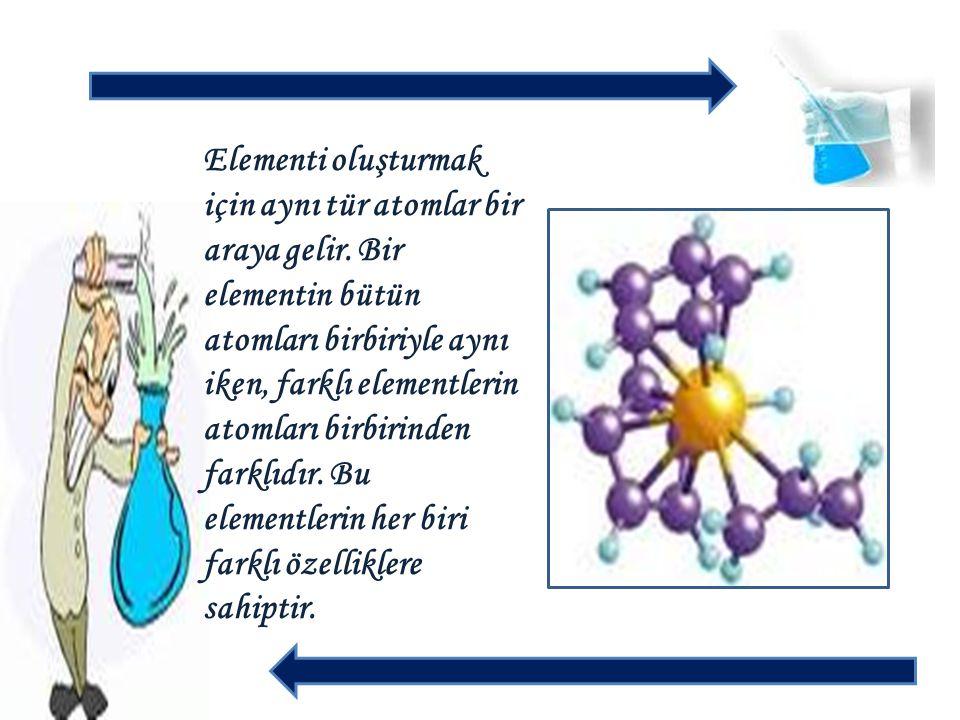 Elementi oluşturmak için aynı tür atomlar bir araya gelir. Bir elementin bütün atomları birbiriyle aynı iken, farklı elementlerin atomları birbirinden