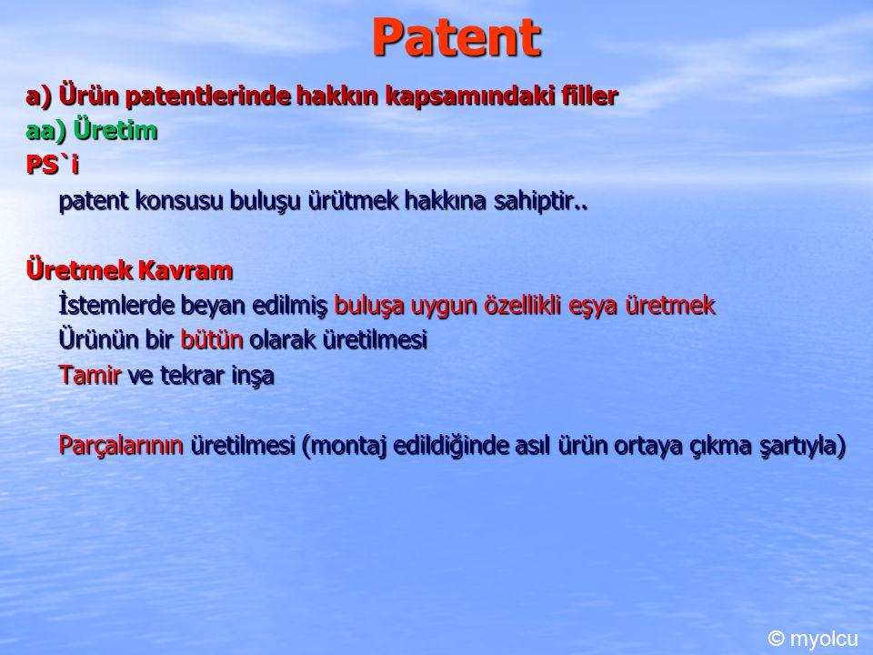 Patent a) Ürün patentlerinde hakkın kapsamındaki filler aa) Üretim Parça Üretimi açısından şart Üretilen parçaların bağımsız olarak üretilmesi mümkün olmalı Bağımsız ticarete sunulması ise mümükün olmamalı Parçaların patent konusu buluşu oluşturmak için özellikle üretildiğinin aşikar olması Üçüncü kişilerin, bu unsurların veya araçların buluşu uygulamaya yeterli olduğunu ve bu amaçla kullanılacağını bilmeleri veya bu durumun yeterince açık olması gerekir (m.74/1).
