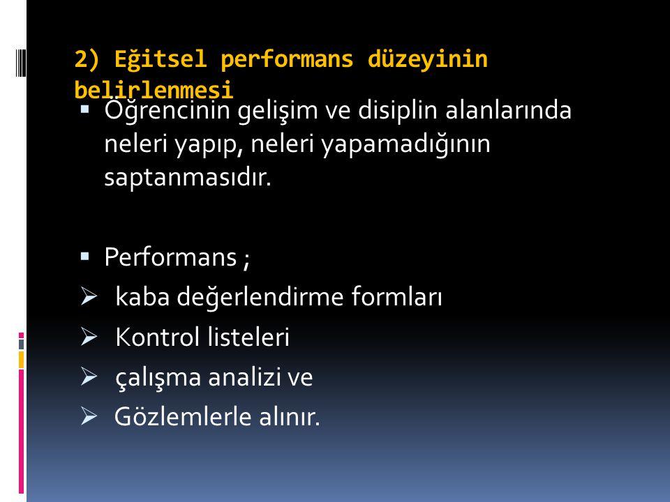 2) Eğitsel performans düzeyinin belirlenmesi  Öğrencinin gelişim ve disiplin alanlarında neleri yapıp, neleri yapamadığının saptanmasıdır.  Performa
