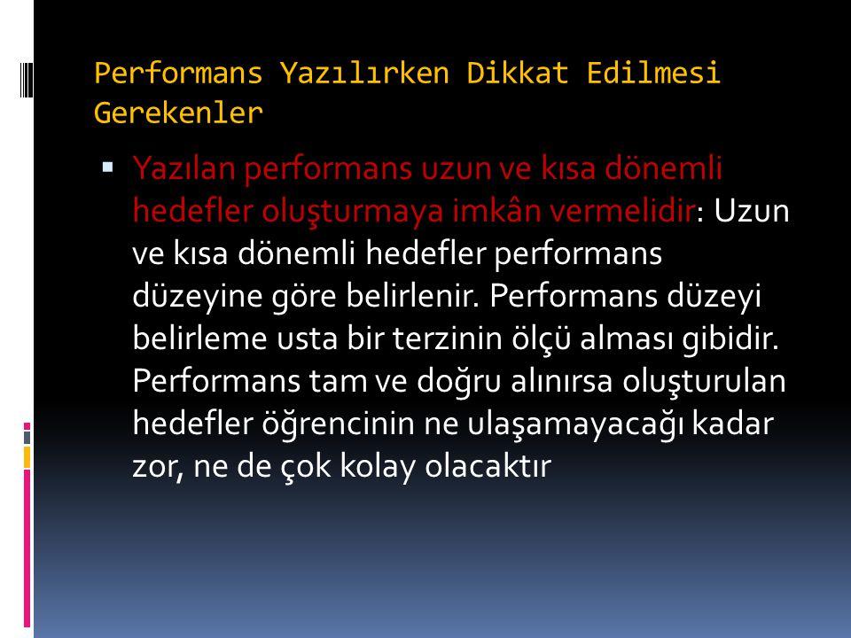 Performans Yazılırken Dikkat Edilmesi Gerekenler  Yazılan performans uzun ve kısa dönemli hedefler oluşturmaya imkân vermelidir: Uzun ve kısa dönemli