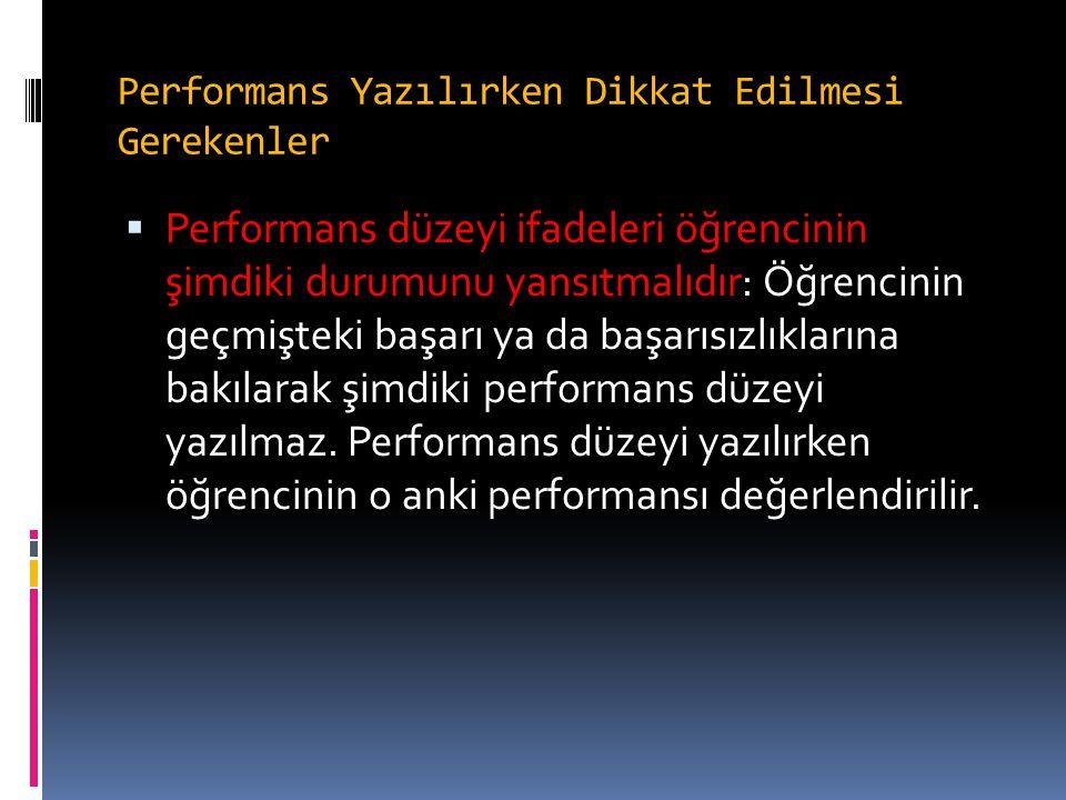 Performans Yazılırken Dikkat Edilmesi Gerekenler  Performans düzeyi ifadeleri öğrencinin şimdiki durumunu yansıtmalıdır: Öğrencinin geçmişteki başarı