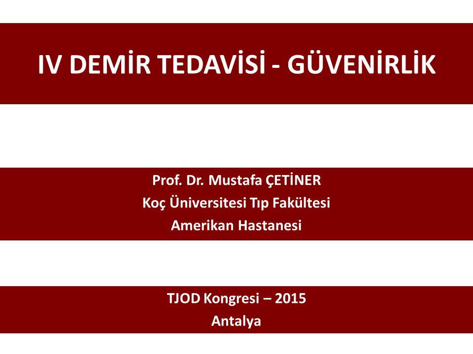 IV DEMİR TEDAVİSİ - GÜVENİRLİK Prof. Dr. Mustafa ÇETİNER Koç Üniversitesi Tıp Fakültesi Amerikan Hastanesi TJOD Kongresi – 2015 Antalya