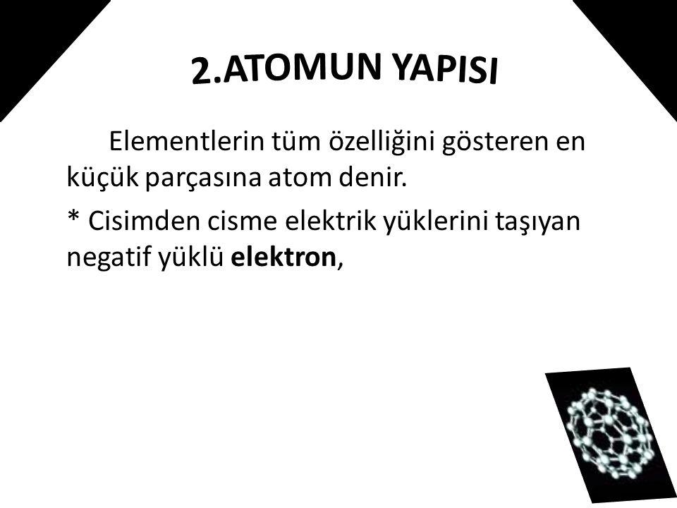 Elementlerin tüm özelliğini gösteren en küçük parçasına atom denir. * Cisimden cisme elektrik yüklerini taşıyan negatif yüklü elektron,