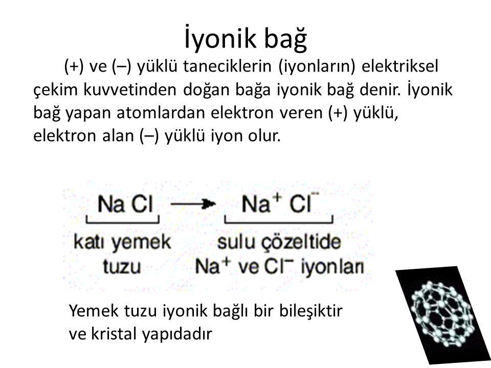 İyonik bağ (+) ve (–) yüklü taneciklerin (iyonların) elektriksel çekim kuvvetinden doğan bağa iyonik bağ denir. İyonik bağ yapan atomlardan elektron v