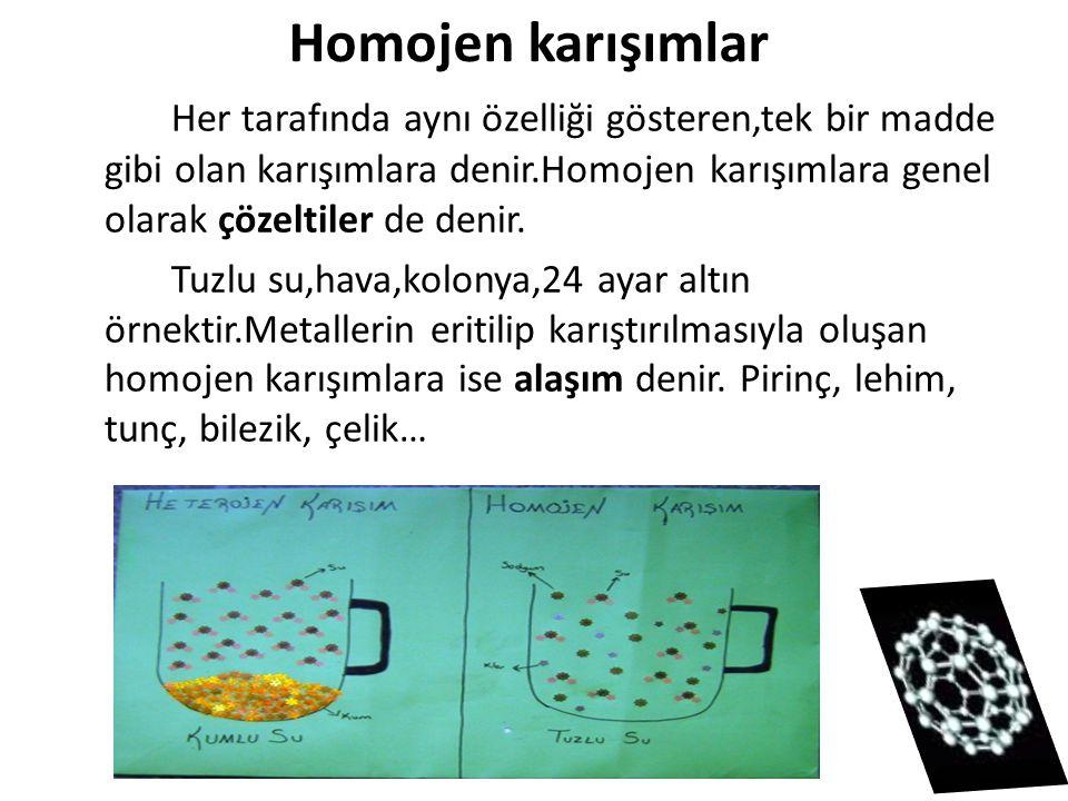 Homojen karışımlar Her tarafında aynı özelliği gösteren,tek bir madde gibi olan karışımlara denir.Homojen karışımlara genel olarak çözeltiler de denir