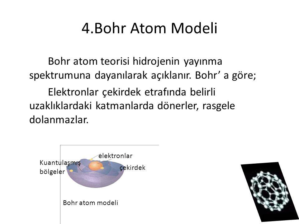 4.Bohr Atom Modeli Bohr atom teorisi hidrojenin yayınma spektrumuna dayanılarak açıklanır. Bohr' a göre; Elektronlar çekirdek etrafında belirli uzaklı