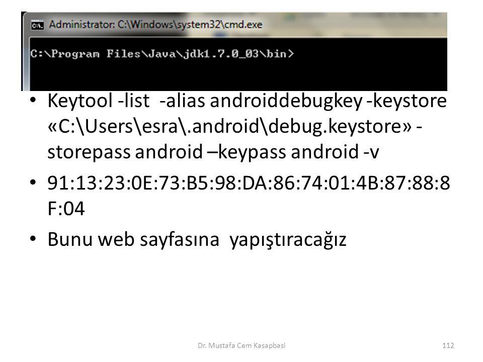 Keytool -list -alias androiddebugkey -keystore «C:\Users\esra\.android\debug.keystore» - storepass android –keypass android -v 91:13:23:0E:73:B5:98:DA
