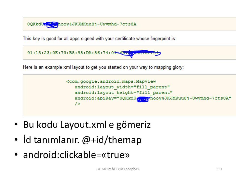 Bu kodu Layout.xml e gömeriz İd tanımlanır. @+id/themap android:clickable=«true» Dr. Mustafa Cem Kasapbasi113