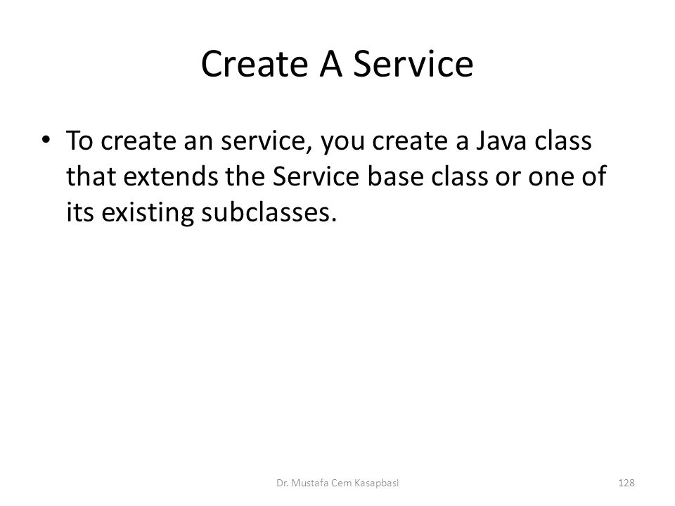 Create A Service To create an service, you create a Java class that extends the Service base class or one of its existing subclasses. Dr. Mustafa Cem