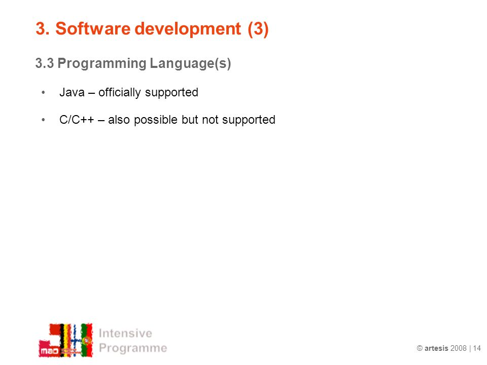 © artesis 2008 | 14 3.3 Programming Language(s) Java – officially supported C/C++ – also possible but not supported 3. Software development (3)