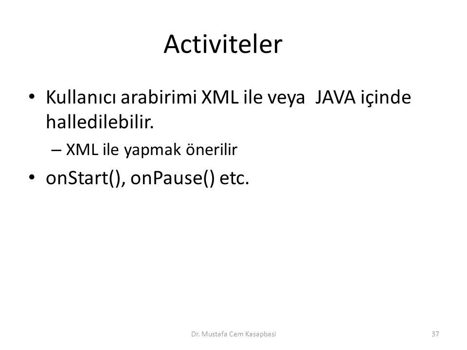 Activiteler Kullanıcı arabirimi XML ile veya JAVA içinde halledilebilir. – XML ile yapmak önerilir onStart(), onPause() etc. Dr. Mustafa Cem Kasapbasi