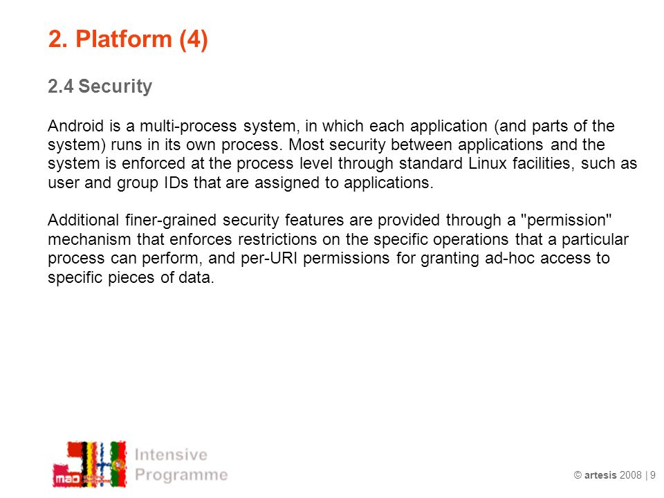 © artesis 2008 | 9 2.4 Security Android is a multi-process system, in which each application (and parts of the system) runs in its own process. Most s