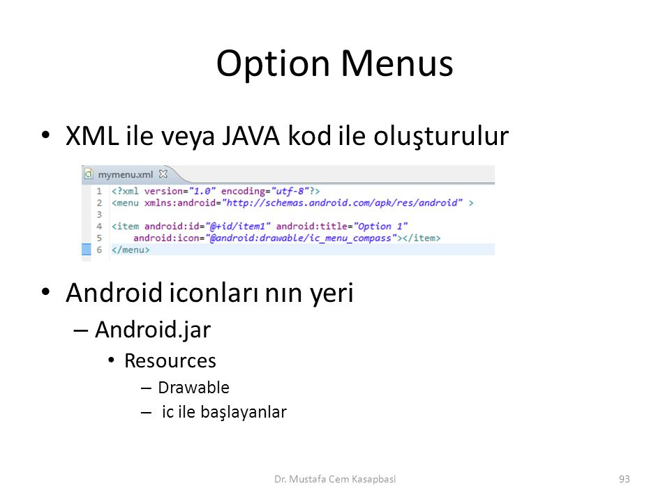 Option Menus XML ile veya JAVA kod ile oluşturulur Android iconları nın yeri – Android.jar Resources – Drawable – ic ile başlayanlar Dr.