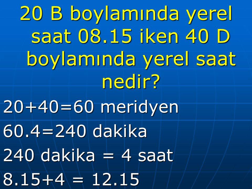 20 B boylamında yerel saat 08.15 iken 40 D boylamında yerel saat nedir? 20+40=60 meridyen 60.4=240 dakika 240 dakika = 4 saat 8.15+4 = 12.15