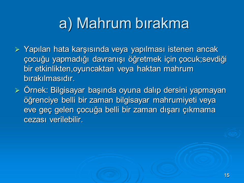 15 a) Mahrum bırakma a) Mahrum bırakma  Yapılan hata karşısında veya yapılması istenen ancak çocuğu yapmadığı davranışı öğretmek için çocuk;sevdiği b