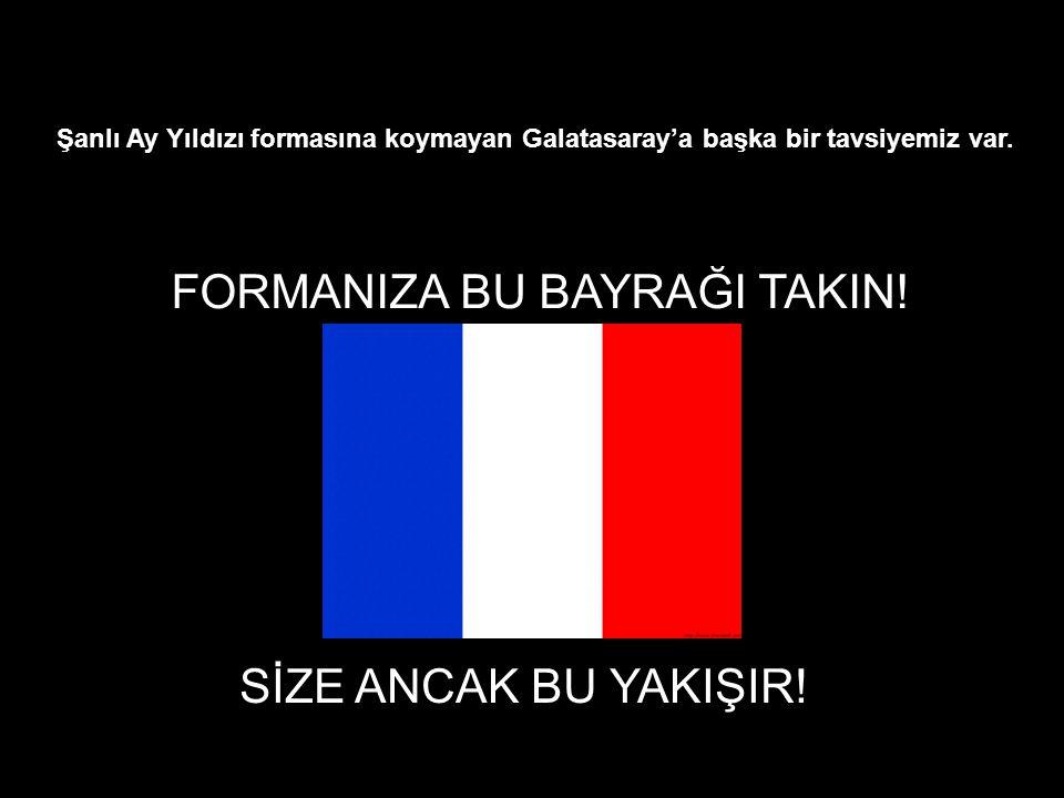 Şanlı Ay Yıldızı formasına koymayan Galatasaray'a başka bir tavsiyemiz var. FORMANIZA BU BAYRAĞI TAKIN! SİZE ANCAK BU YAKIŞIR!