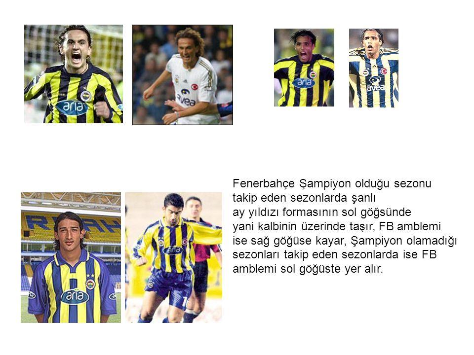 Fenerbahçe Şampiyon olduğu sezonu takip eden sezonlarda şanlı ay yıldızı formasının sol göğsünde yani kalbinin üzerinde taşır, FB amblemi ise sağ göğü