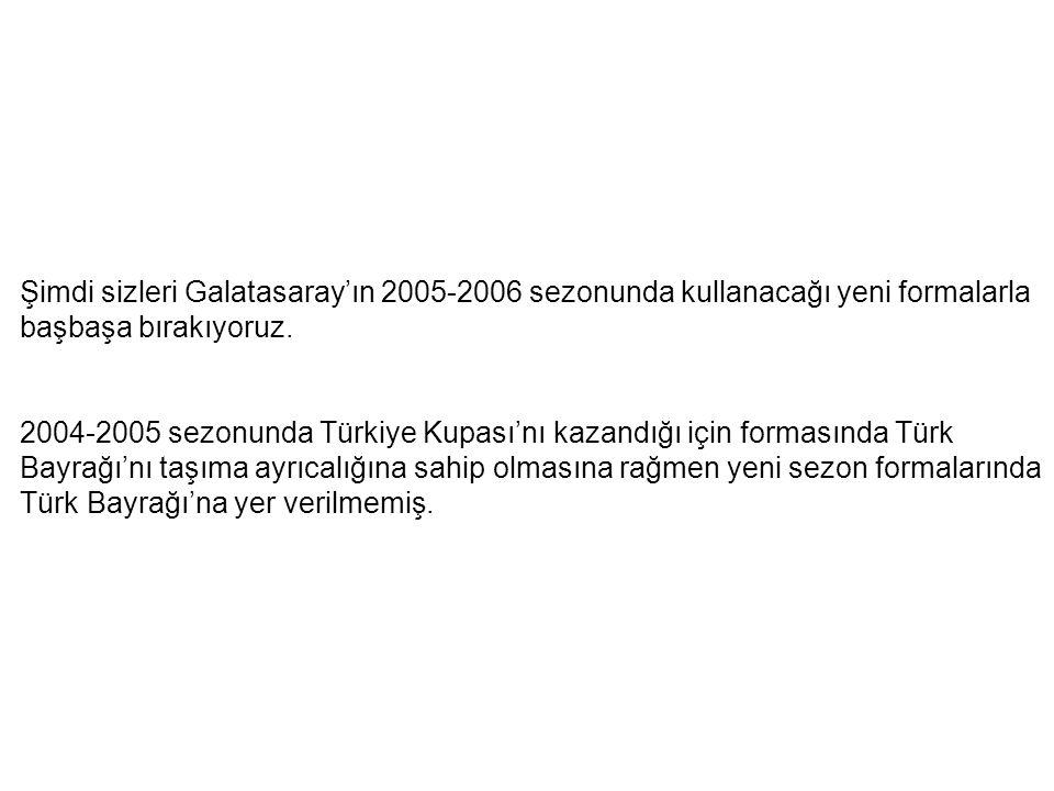 Şimdi sizleri Galatasaray'ın 2005-2006 sezonunda kullanacağı yeni formalarla başbaşa bırakıyoruz. 2004-2005 sezonunda Türkiye Kupası'nı kazandığı için