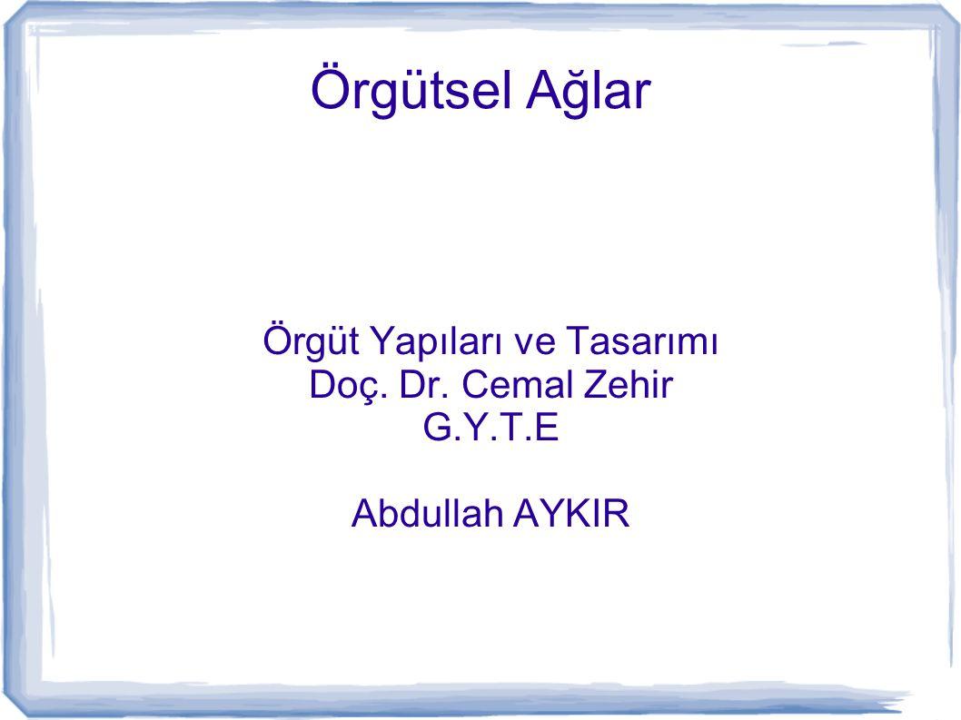 Örgütsel Ağlar Örgüt Yapıları ve Tasarımı Doç. Dr. Cemal Zehir G.Y.T.E Abdullah AYKIR