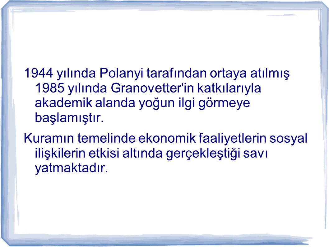 1944 yılında Polanyi tarafından ortaya atılmış 1985 yılında Granovetter'in katkılarıyla akademik alanda yoğun ilgi görmeye başlamıştır. Kuramın temeli