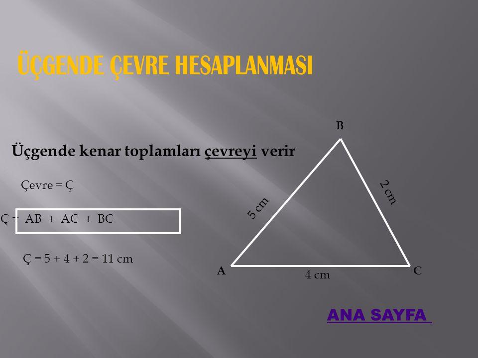 Üçgende kenar toplamları çevreyi verir Çevre = Ç Ç = AB + AC + BC A B C 5 cm 4 cm 2 cm Ç = 5 + 4 + 2 = 11 cm ANA SAYFA
