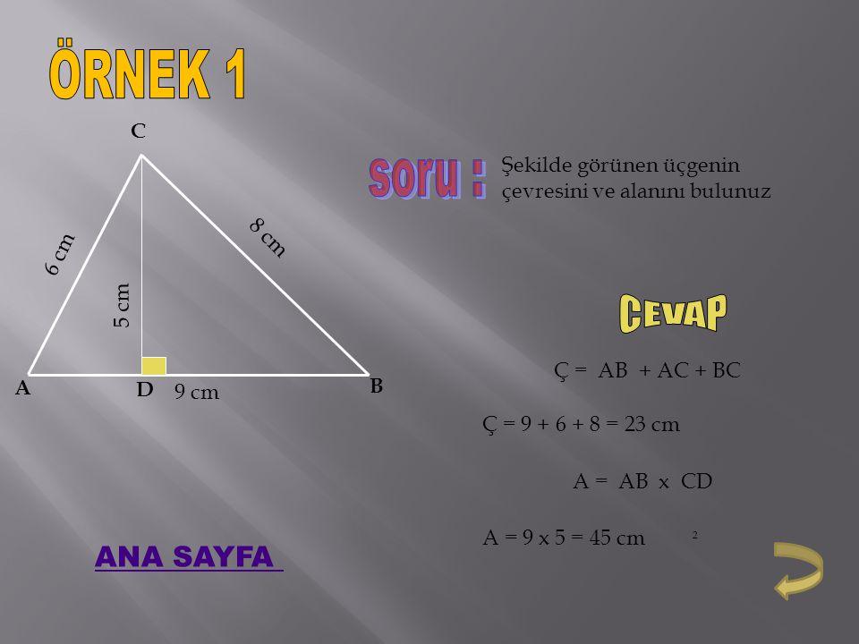 A B C 9 cm 6 cm 8 cm D 5 cm Şekilde görünen üçgenin çevresini ve alanını bulunuz Ç = AB + AC + BC Ç = 9 + 6 + 8 = 23 cm A = AB x CD A = 9 x 5 = 45 cm 2 ANA SAYFA