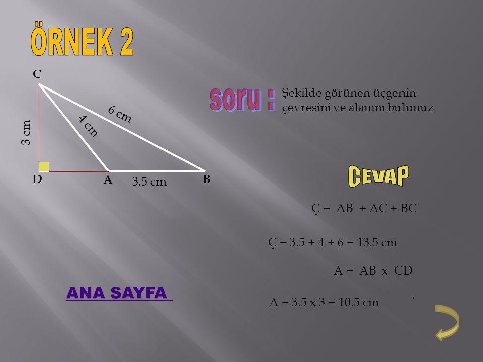 Şekilde görünen üçgenin çevresini ve alanını bulunuz Ç = AB + AC + BC A = AB x CD Ç = 3.5 + 4 + 6 = 13.5 cm A = 3.5 x 3 = 10.5 cm 2 3.5 cm 4 cm 6 cm 3 cm A B C D ANA SAYFA