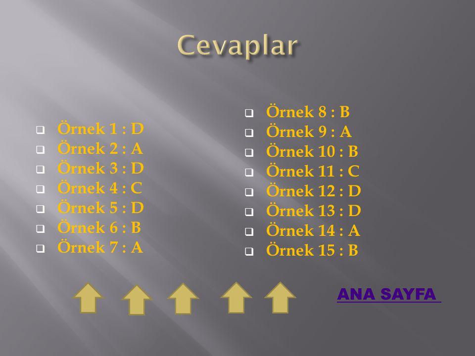  Örnek 1 : D  Örnek 2 : A  Örnek 3 : D  Örnek 4 : C  Örnek 5 : D  Örnek 6 : B  Örnek 7 : A  Örnek 8 : B  Örnek 9 : A  Örnek 10 : B  Örnek 11 : C  Örnek 12 : D  Örnek 13 : D  Örnek 14 : A  Örnek 15 : B ANA SAYFA