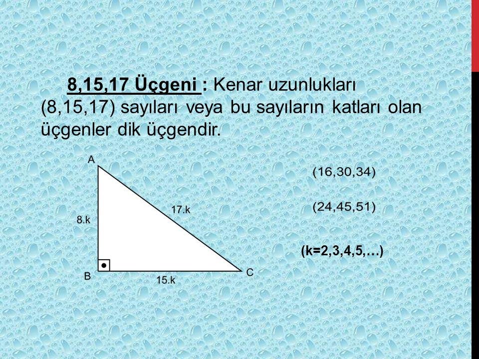 8,15,17 Üçgeni : Kenar uzunlukları (8,15,17) sayıları veya bu sayıların katları olan üçgenler dik üçgendir. (k=2,3,4,5,…)