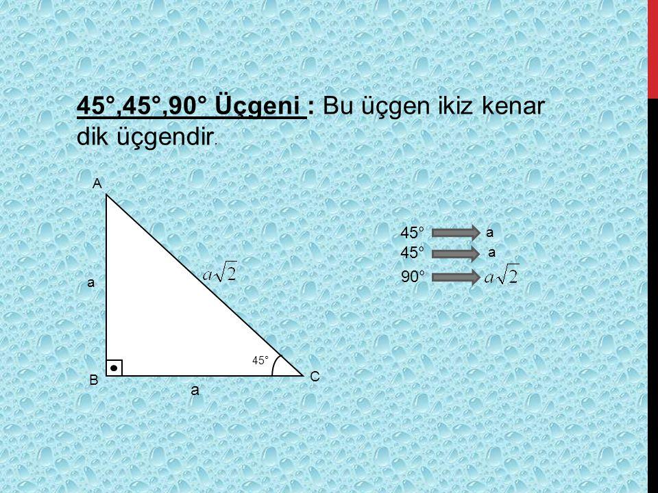45°,45°,90° Üçgeni : Bu üçgen ikiz kenar dik üçgendir. A B C 45° a a 90° a a