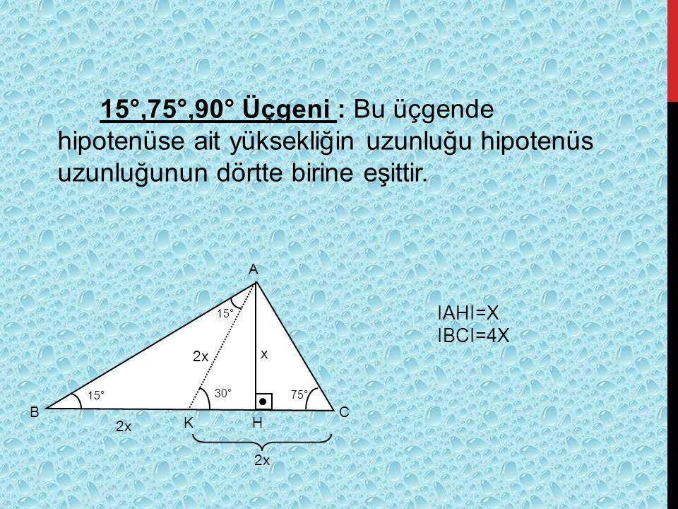15°,75°,90° Üçgeni : Bu üçgende hipotenüse ait yüksekliğin uzunluğu hipotenüs uzunluğunun dörtte birine eşittir. A BC 15° 75° 15° 30° x HK 2x IAHI=X I
