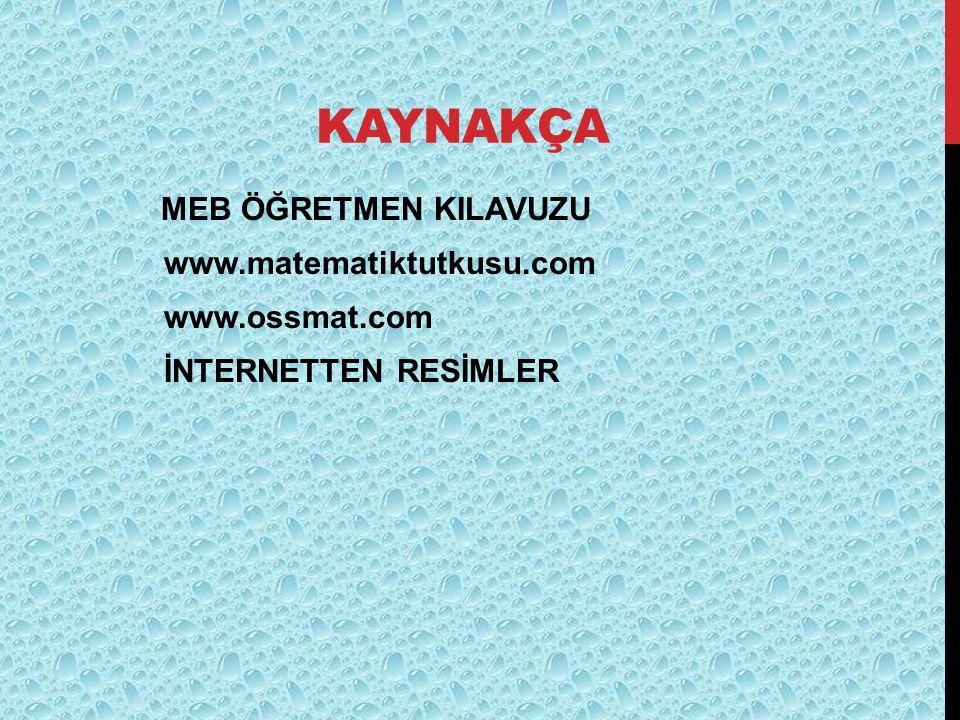 KAYNAKÇA MEB ÖĞRETMEN KILAVUZU www.matematiktutkusu.com www.ossmat.com İNTERNETTEN RESİMLER