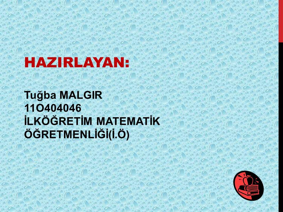 HAZIRLAYAN: Tuğba MALGIR 11O404046 İLKÖĞRETİM MATEMATİK ÖĞRETMENLİĞİ(İ.Ö)
