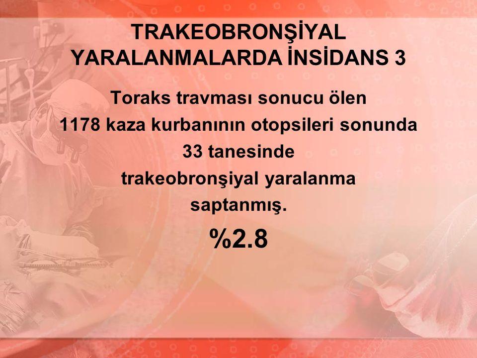 TRAKEOBRONŞİYAL YARALANMALARDA İNSİDANS 3 Toraks travması sonucu ölen 1178 kaza kurbanının otopsileri sonunda 33 tanesinde trakeobronşiyal yaralanma s