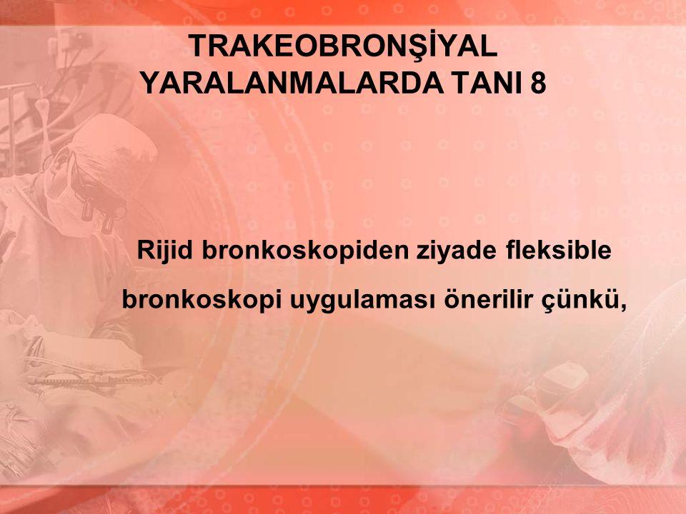 TRAKEOBRONŞİYAL YARALANMALARDA TANI 8 Rijid bronkoskopiden ziyade fleksible bronkoskopi uygulaması önerilir çünkü,